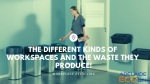 The Different Kinds Of Workspaces And The Waste They Produce!